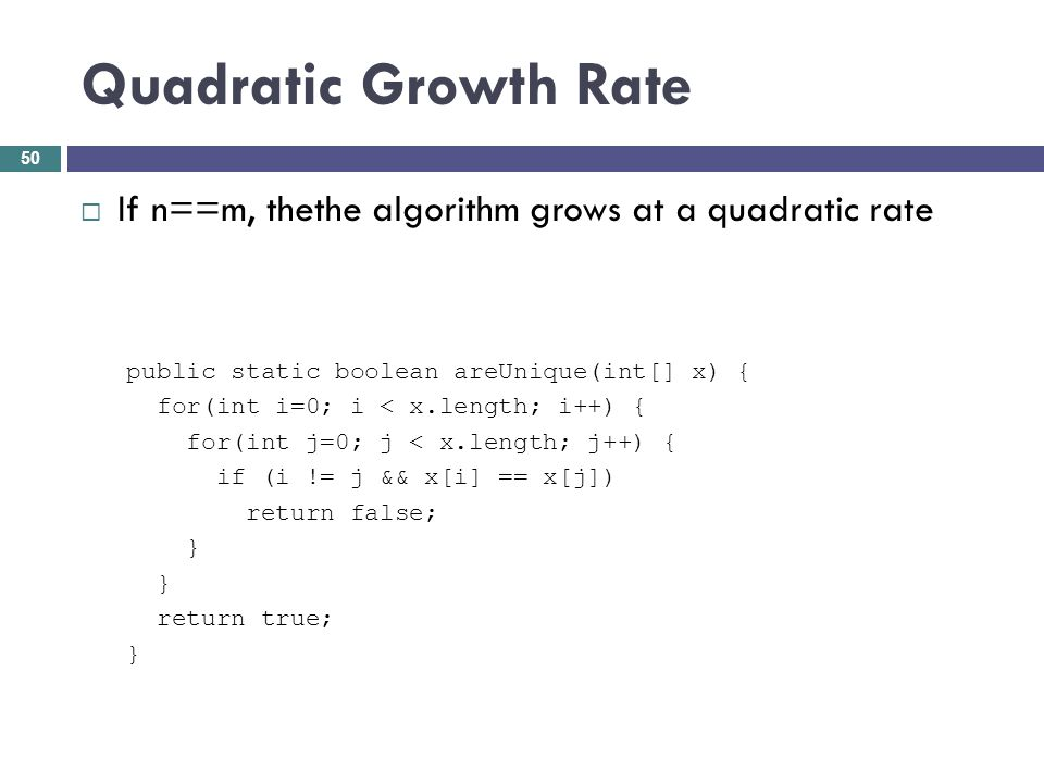Quadratic Growth Rate If n==m, thethe algorithm grows at a quadratic rate. public static boolean areUnique(int[] x) {